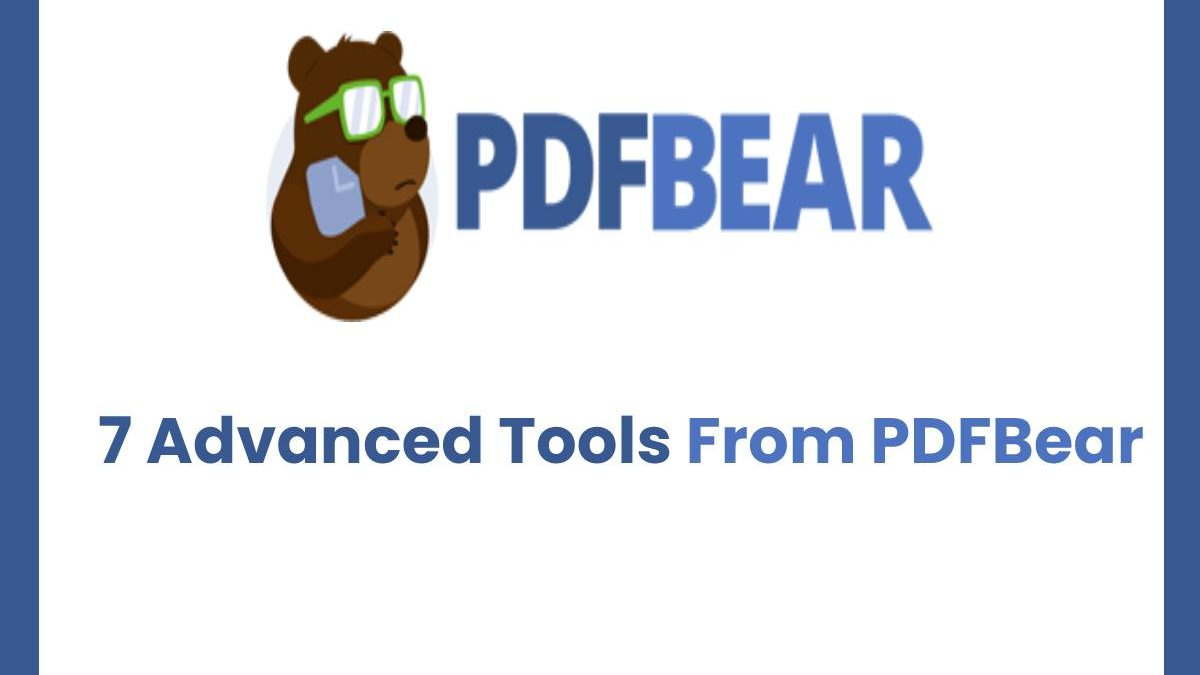 7 Advanced Tools From PDFBear That Can Help You Manipulate Your PDFs For Entirely Free
