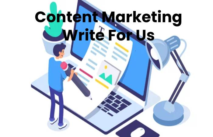 Content Marketing Write For Us, Contribute And Submit post