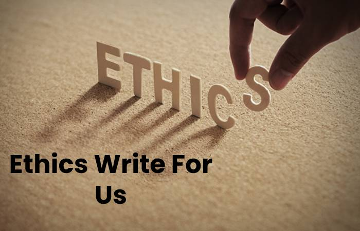 Ethics Write For Us, Contribute And Submit post