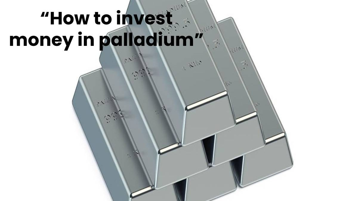 """How to invest money in palladium"""