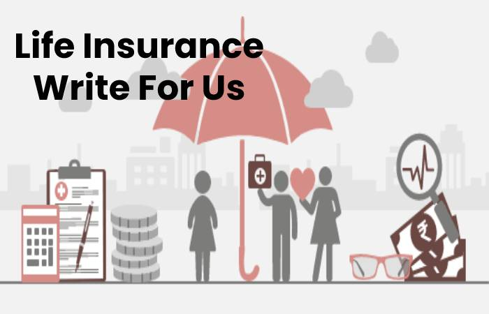 Life Insurance Write For Us, Contribute And Submit post