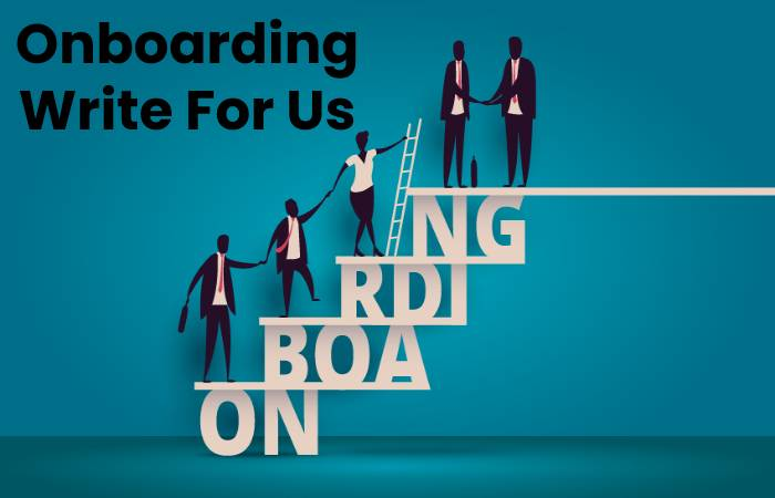 Onboarding Write For Us, Contribute And Submit post