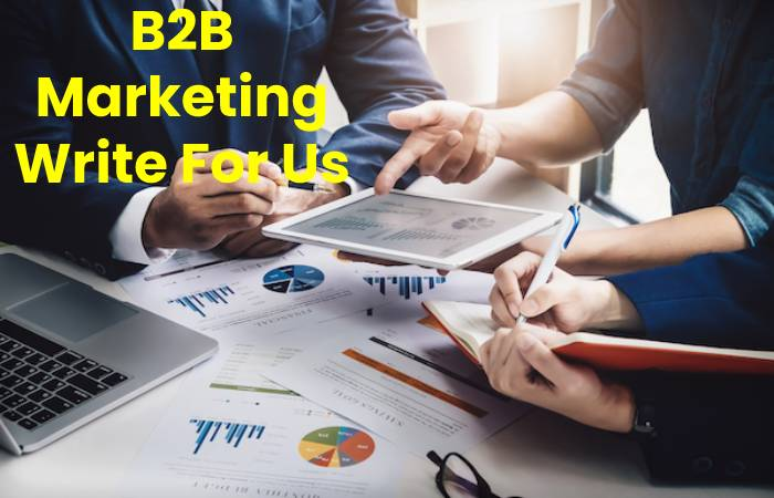 B2B Marketing Write For Us, Contribute And Submit post