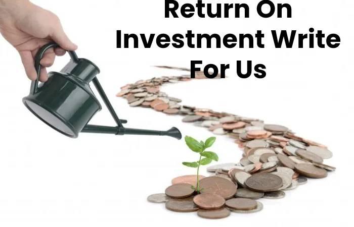 Return On Investment Write For Us